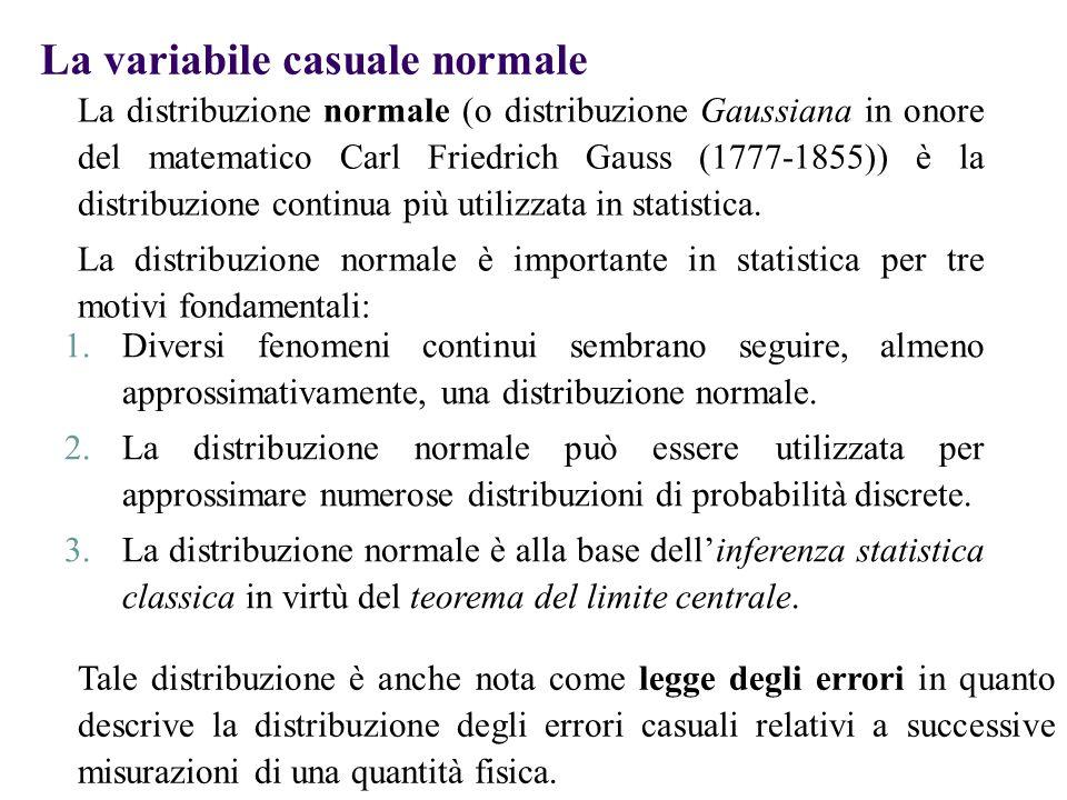 La variabile casuale normale La distribuzione normale ha alcune importanti caratteristiche:  La distribuzione normale ha una forma campanulare e simmetrica  Le sue misure di posizione centrale (valore atteso, mediana) coincidono  Il suo range interquartile è pari a 1.33 volte lo scarto quadratico medio, cioè copre un intervallo compreso tra  – 2/3σ e  + 2/3σ  La variabile aleatoria con distribuzione normale assume valori compresi tra -  e + 