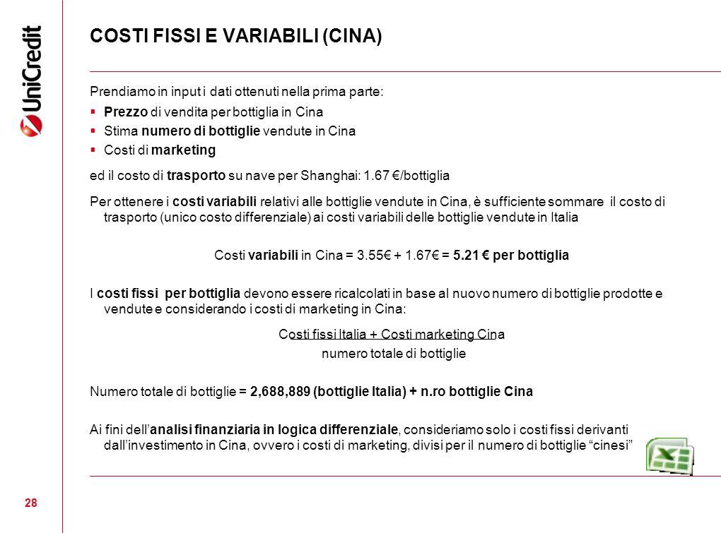 COSTI FISSI E VARIABILI (CINA) Prendiamo in input i dati ottenuti nella prima parte:  Prezzo di vendita per bottiglia in Cina  Stima numero di bottiglie vendute in Cina  Costi di marketing ed il costo di trasporto su nave per Shanghai: 1.67 €/bottiglia Per ottenere i costi variabili relativi alle bottiglie vendute in Cina, è sufficiente sommare il costo di trasporto (unico costo differenziale) ai costi variabili delle bottiglie vendute in Italia Costi variabili in Cina = 3.55€ + 1.67€ = 5.21 € per bottiglia I costi fissi per bottiglia devono essere ricalcolati in base al nuovo numero di bottiglie prodotte e vendute e considerando i costi di marketing in Cina: Costi fissi Italia + Costi marketing Cina numero totale di bottiglie Numero totale di bottiglie = 2,688,889 (bottiglie Italia) + n.ro bottiglie Cina Ai fini dell'analisi finanziaria in logica differenziale, consideriamo solo i costi fissi derivanti dall'investimento in Cina, ovvero i costi di marketing, divisi per il numero di bottiglie cinesi 28