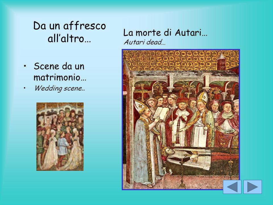 Da un affresco all'altro… Scene da un matrimonio… Wedding scene.. La morte di Autari… Autari dead…