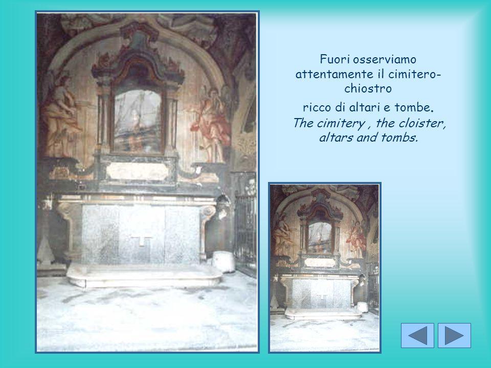 Fuori osserviamo attentamente il cimitero- chiostro ricco di altari e tombe.