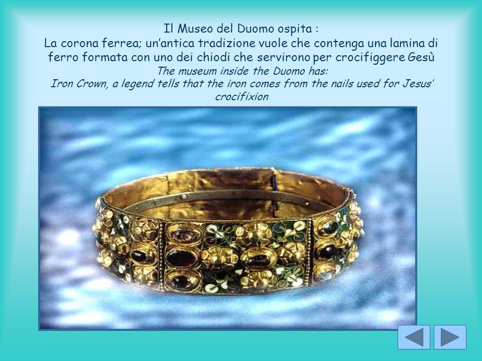 Il Museo del Duomo ospita : La corona ferrea; un'antica tradizione vuole che contenga una lamina di ferro formata con uno dei chiodi che servirono per