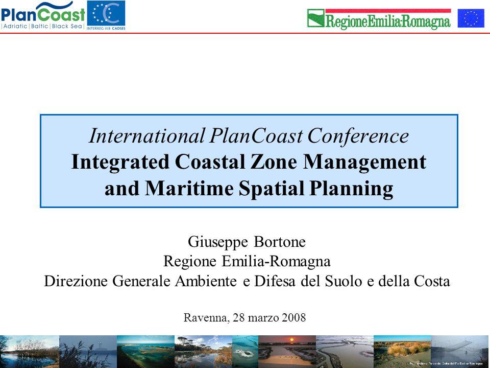 International PlanCoast Conference Integrated Coastal Zone Management and Maritime Spatial Planning Ravenna, 28 marzo 2008 Giuseppe Bortone Regione Emilia-Romagna Direzione Generale Ambiente e Difesa del Suolo e della Costa