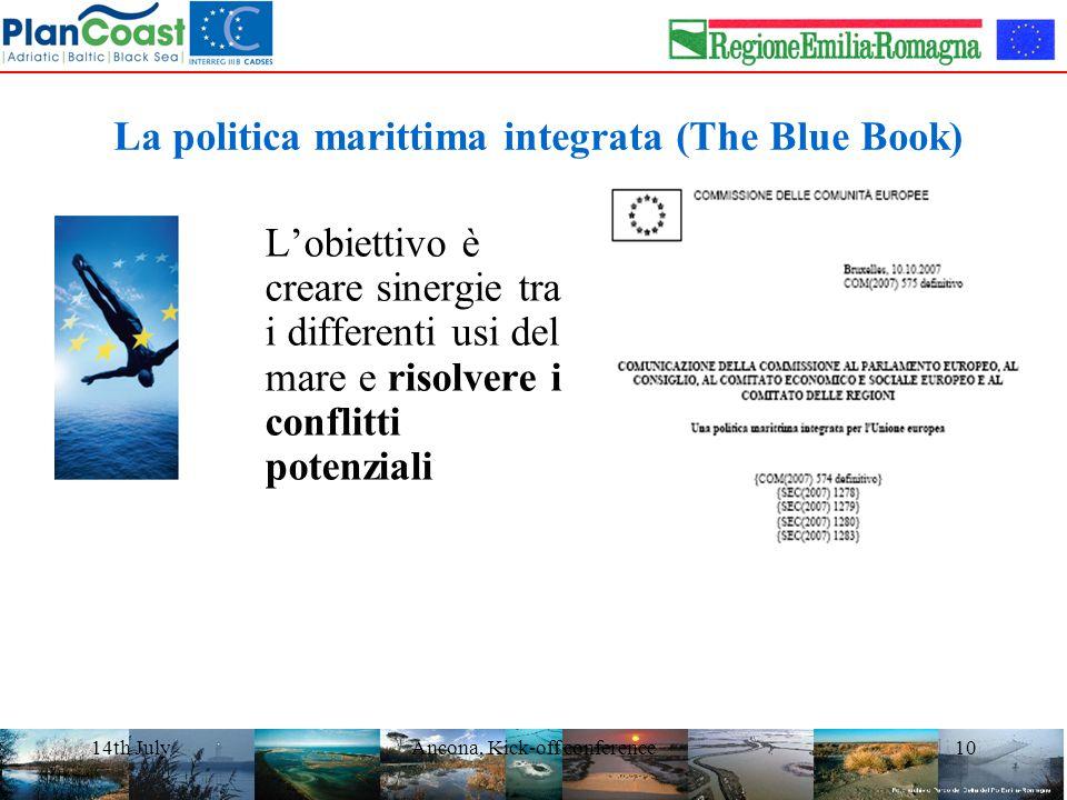 14th JulyAncona, Kick-off conference10 La politica marittima integrata (The Blue Book) L'obiettivo è creare sinergie tra i differenti usi del mare e risolvere i conflitti potenziali