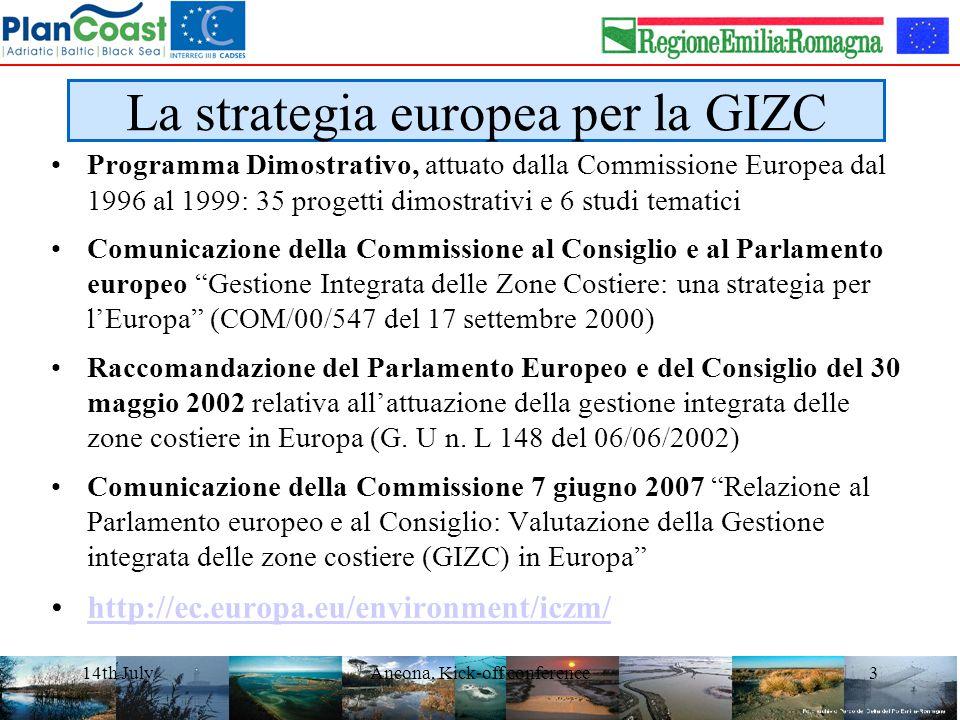 14th JulyAncona, Kick-off conference3 La strategia europea per la GIZC Programma Dimostrativo, attuato dalla Commissione Europea dal 1996 al 1999: 35 progetti dimostrativi e 6 studi tematici Comunicazione della Commissione al Consiglio e al Parlamento europeo Gestione Integrata delle Zone Costiere: una strategia per l'Europa (COM/00/547 del 17 settembre 2000) Raccomandazione del Parlamento Europeo e del Consiglio del 30 maggio 2002 relativa all'attuazione della gestione integrata delle zone costiere in Europa (G.