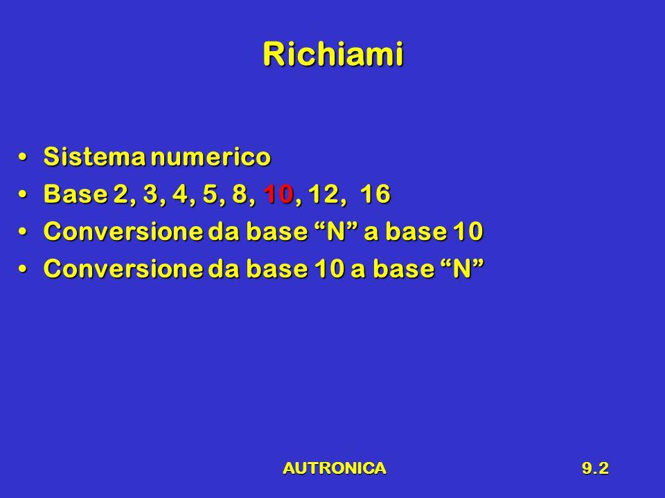 AUTRONICA9.2 Richiami Sistema numericoSistema numerico Base 2, 3, 4, 5, 8, 10, 12, 16Base 2, 3, 4, 5, 8, 10, 12, 16 Conversione da base N a base 10Conversione da base N a base 10 Conversione da base 10 a base N Conversione da base 10 a base N