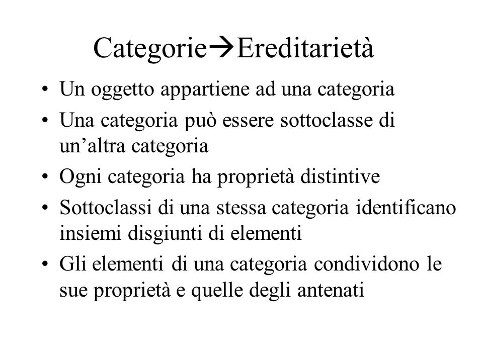 Categorie  Ereditarietà Un oggetto appartiene ad una categoria Una categoria può essere sottoclasse di un'altra categoria Ogni categoria ha proprietà distintive Sottoclassi di una stessa categoria identificano insiemi disgiunti di elementi Gli elementi di una categoria condividono le sue proprietà e quelle degli antenati