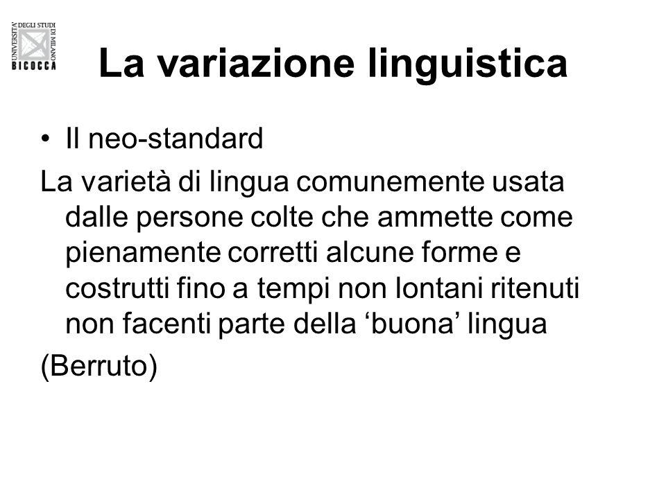 La variazione linguistica Il neo-standard La varietà di lingua comunemente usata dalle persone colte che ammette come pienamente corretti alcune forme e costrutti fino a tempi non lontani ritenuti non facenti parte della 'buona' lingua (Berruto)
