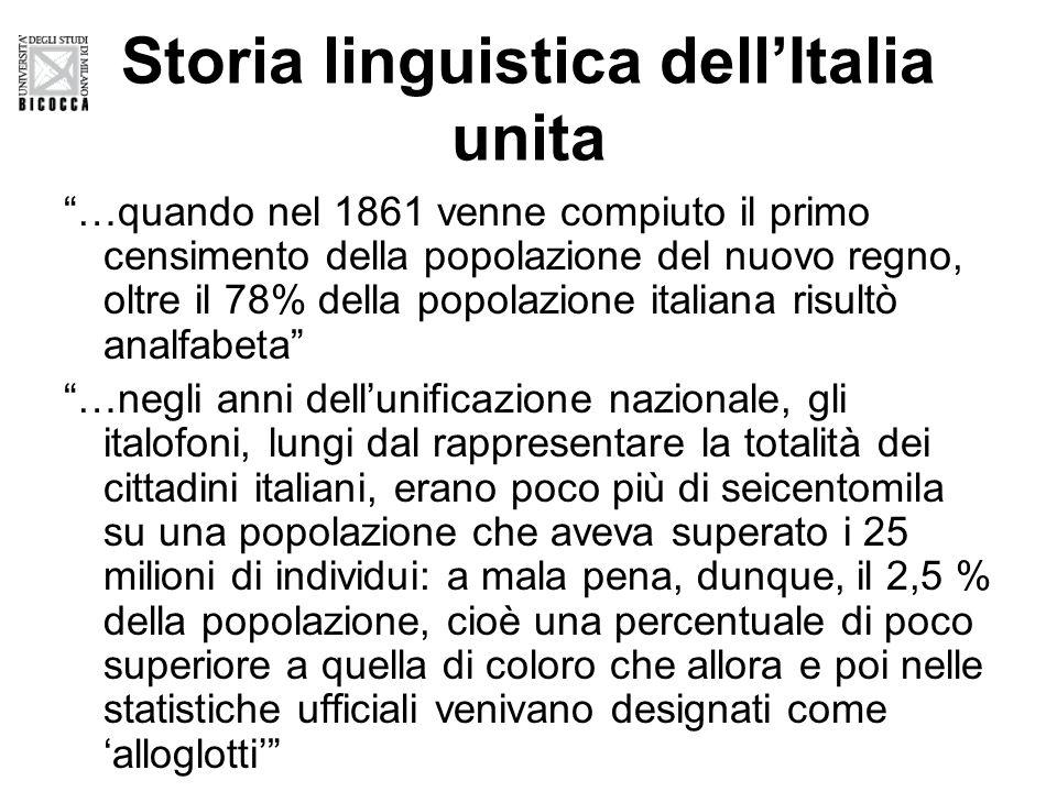 Storia linguistica dell'Italia unita …quando nel 1861 venne compiuto il primo censimento della popolazione del nuovo regno, oltre il 78% della popolazione italiana risultò analfabeta …negli anni dell'unificazione nazionale, gli italofoni, lungi dal rappresentare la totalità dei cittadini italiani, erano poco più di seicentomila su una popolazione che aveva superato i 25 milioni di individui: a mala pena, dunque, il 2,5 % della popolazione, cioè una percentuale di poco superiore a quella di coloro che allora e poi nelle statistiche ufficiali venivano designati come 'alloglotti'