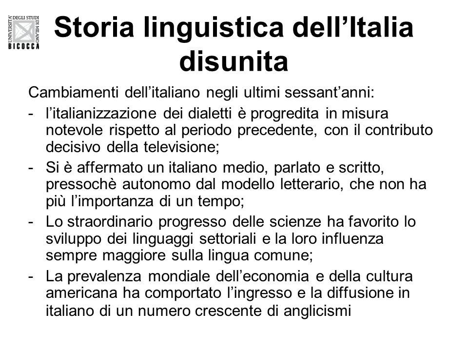Storia linguistica dell'Italia disunita Cambiamenti dell'italiano negli ultimi sessant'anni: -l'italianizzazione dei dialetti è progredita in misura notevole rispetto al periodo precedente, con il contributo decisivo della televisione; -Si è affermato un italiano medio, parlato e scritto, pressochè autonomo dal modello letterario, che non ha più l'importanza di un tempo; -Lo straordinario progresso delle scienze ha favorito lo sviluppo dei linguaggi settoriali e la loro influenza sempre maggiore sulla lingua comune; -La prevalenza mondiale dell'economia e della cultura americana ha comportato l'ingresso e la diffusione in italiano di un numero crescente di anglicismi