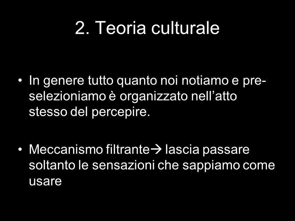 2. Teoria culturale In genere tutto quanto noi notiamo e pre- selezioniamo è organizzato nell'atto stesso del percepire. Meccanismo filtrante  lascia