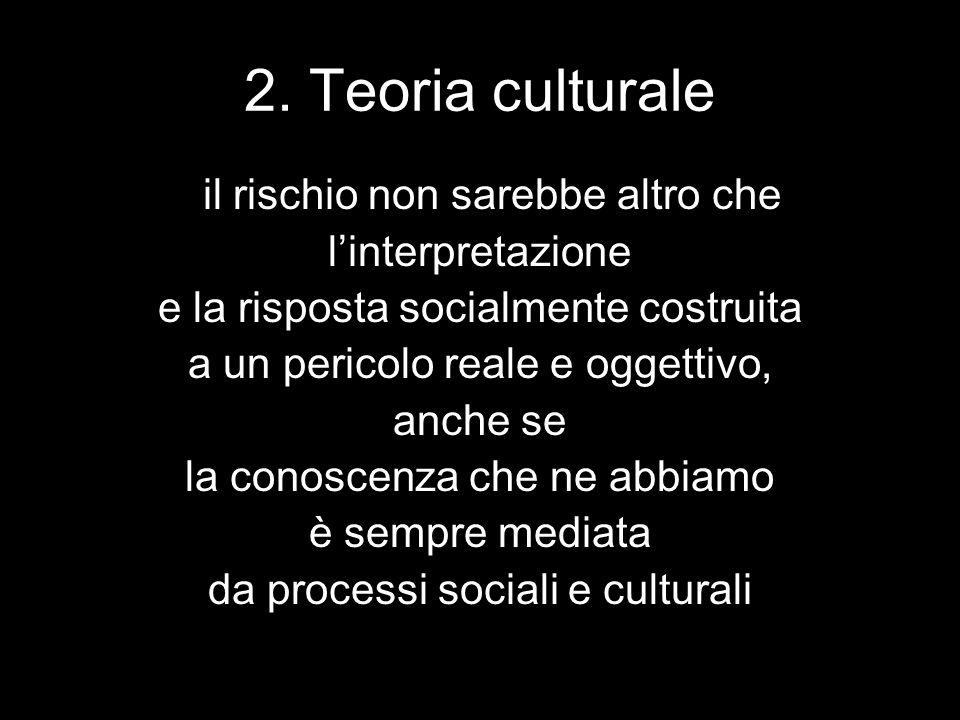 2. Teoria culturale il rischio non sarebbe altro che l'interpretazione e la risposta socialmente costruita a un pericolo reale e oggettivo, anche se l