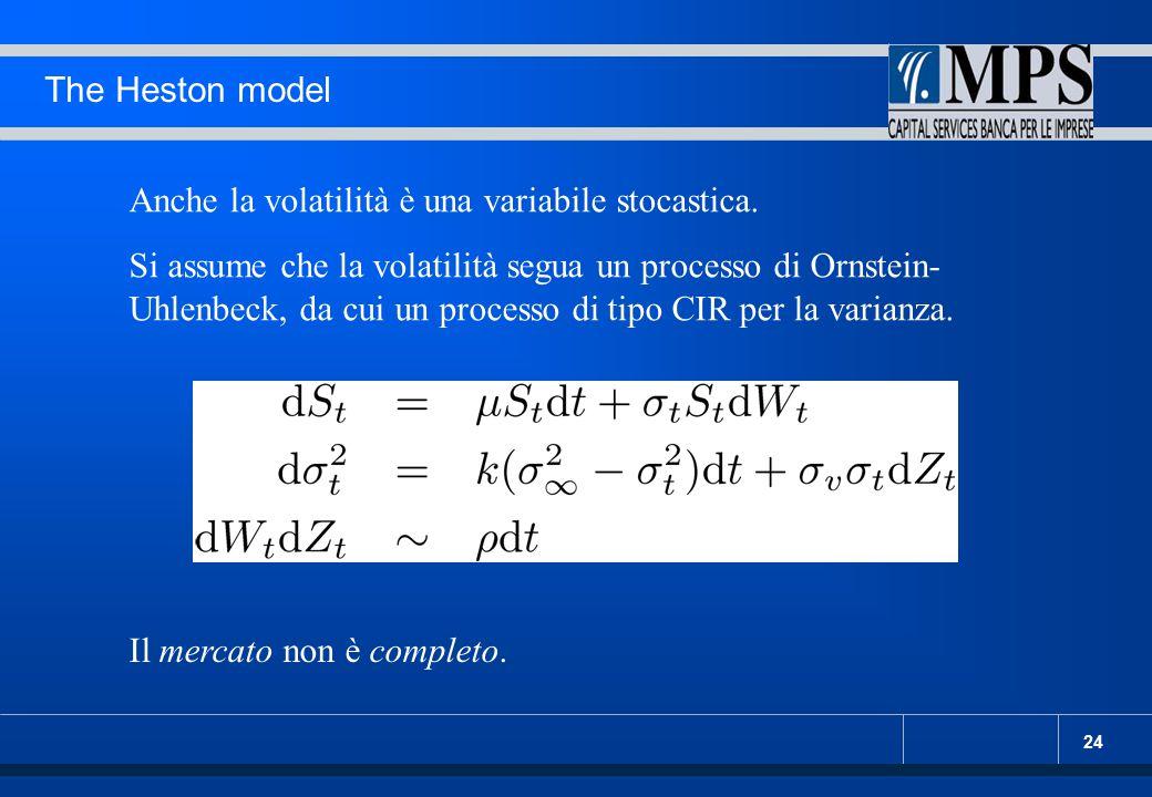 24 The Heston model Anche la volatilità è una variabile stocastica. Si assume che la volatilità segua un processo di Ornstein- Uhlenbeck, da cui un pr