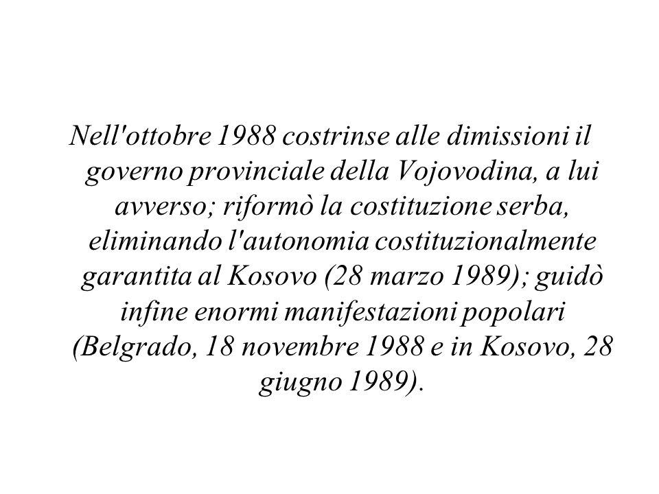 Nell ottobre 1988 costrinse alle dimissioni il governo provinciale della Vojovodina, a lui avverso; riformò la costituzione serba, eliminando l autonomia costituzionalmente garantita al Kosovo (28 marzo 1989); guidò infine enormi manifestazioni popolari (Belgrado, 18 novembre 1988 e in Kosovo, 28 giugno 1989).
