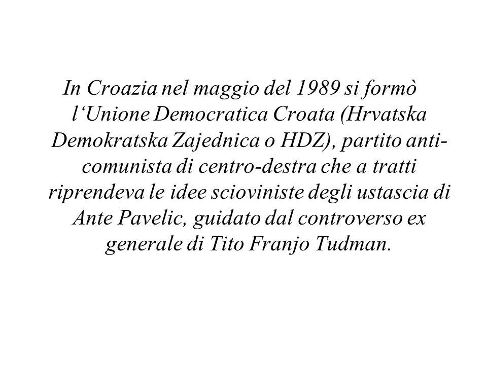 In Croazia nel maggio del 1989 si formò l'Unione Democratica Croata (Hrvatska Demokratska Zajednica o HDZ), partito anti- comunista di centro-destra che a tratti riprendeva le idee scioviniste degli ustascia di Ante Pavelic, guidato dal controverso ex generale di Tito Franjo Tudman.