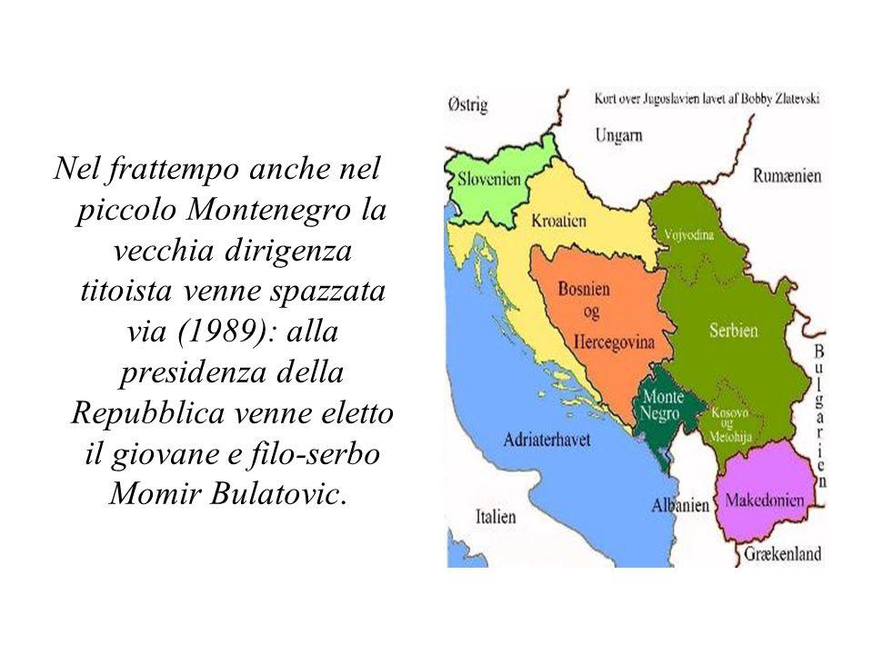 Nel frattempo anche nel piccolo Montenegro la vecchia dirigenza titoista venne spazzata via (1989): alla presidenza della Repubblica venne eletto il giovane e filo-serbo Momir Bulatovic.