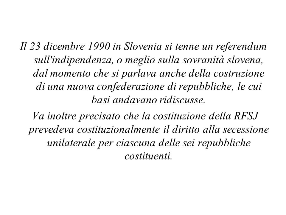 Il 23 dicembre 1990 in Slovenia si tenne un referendum sull indipendenza, o meglio sulla sovranità slovena, dal momento che si parlava anche della costruzione di una nuova confederazione di repubbliche, le cui basi andavano ridiscusse.