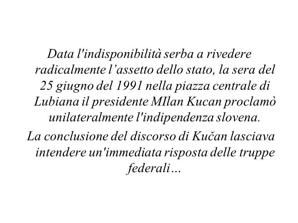 Data l indisponibilità serba a rivedere radicalmente l'assetto dello stato, la sera del 25 giugno del 1991 nella piazza centrale di Lubiana il presidente MIlan Kucan proclamò unilateralmente l indipendenza slovena.