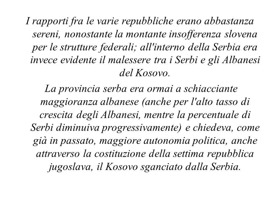 I rapporti fra le varie repubbliche erano abbastanza sereni, nonostante la montante insofferenza slovena per le strutture federali; all interno della Serbia era invece evidente il malessere tra i Serbi e gli Albanesi del Kosovo.