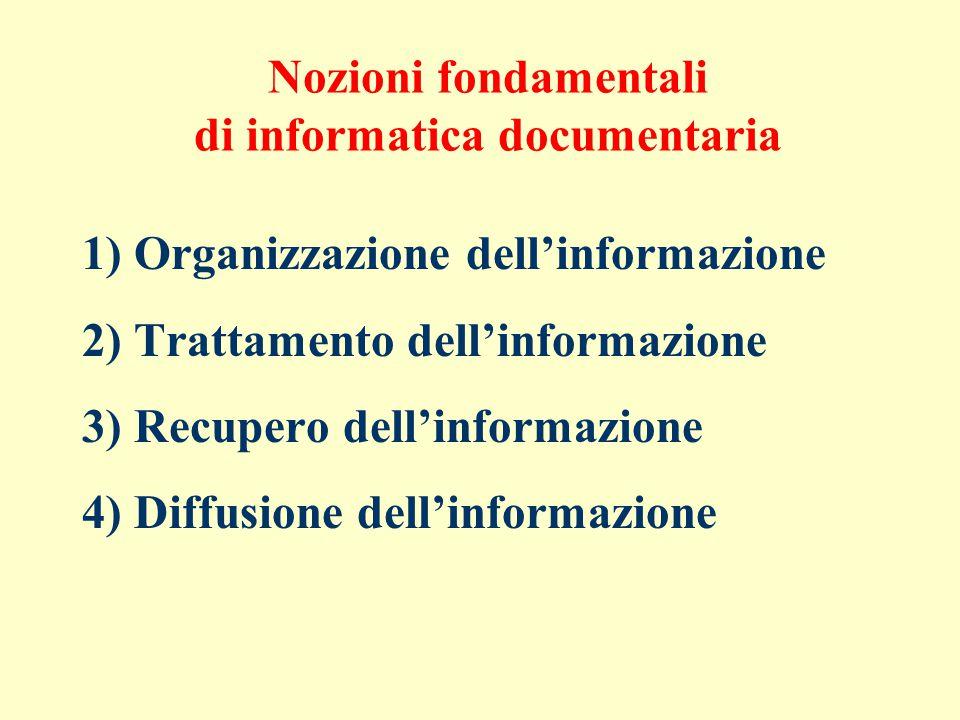 Nozioni fondamentali di informatica documentaria 1) Organizzazione dell'informazione 2) Trattamento dell'informazione 3) Recupero dell'informazione 4) Diffusione dell'informazione