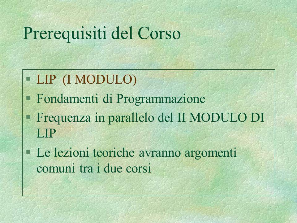 2 Prerequisiti del Corso §LIP (I MODULO) §Fondamenti di Programmazione §Frequenza in parallelo del II MODULO DI LIP §Le lezioni teoriche avranno argomenti comuni tra i due corsi