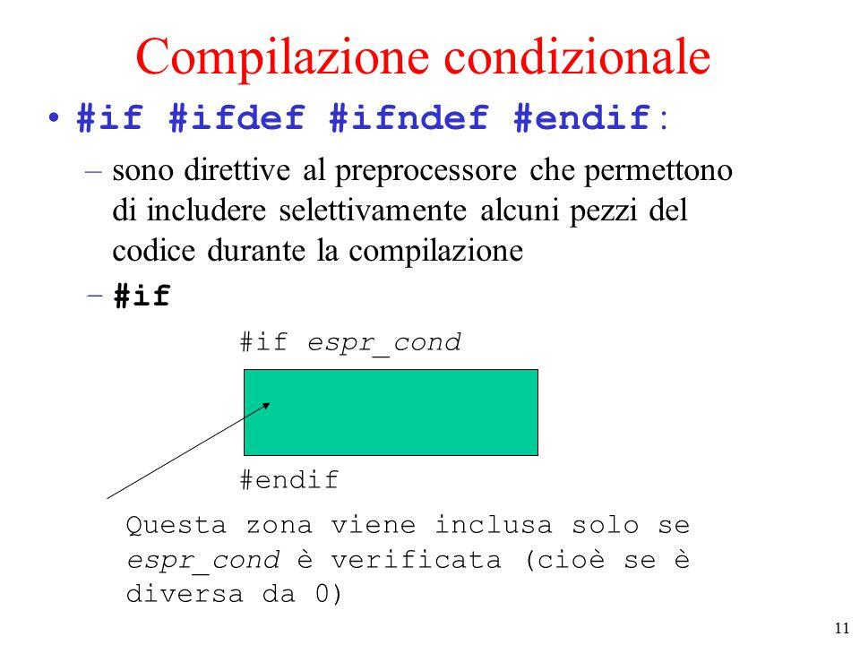 12 Compilazione condizionale (2) #if #ifdef #ifndef #endif : –es: un modo rapido per commentare un'area che ha già dei commenti /*…*/ –il C non ammette commenti annidati #if 0 #endif Questa zona non viene mai inclusa