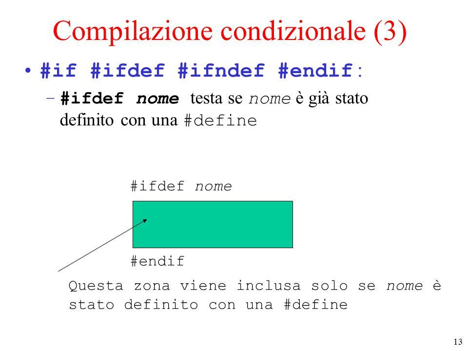 14 Compilazione condizionale (4) #if #ifdef #ifndef #endif : –#ifndef nome testa se nome non è già stato definito con una #define #ifndef nome #endif Questa zona viene inclusa solo se nome non è già stato definito con una #define