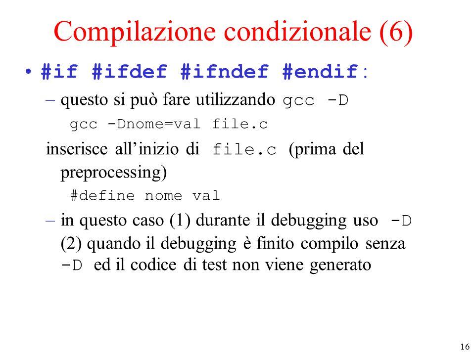 16 Compilazione condizionale (6) #if #ifdef #ifndef #endif : –questo si può fare utilizzando gcc -D gcc -Dnome=val file.c inserisce all'inizio di file.c (prima del preprocessing) #define nome val –in questo caso (1) durante il debugging uso -D (2) quando il debugging è finito compilo senza -D ed il codice di test non viene generato
