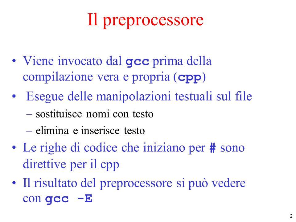 3 Il preprocessore : direttive #include #include file –sono rimpiazzate dal contenuto del file #define nome testo –macro senza parametri –tutte le occorrenze di nome sono rimpiazzate dal testo specificato