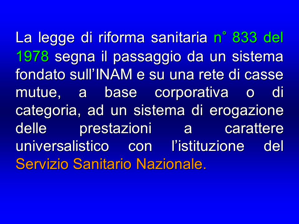 La legge di riforma sanitaria n° 833 del 1978 segna il passaggio da un sistema fondato sull'INAM e su una rete di casse mutue, a base corporativa o di categoria, ad un sistema di erogazione delle prestazioni a carattere universalistico con l'istituzione del Servizio Sanitario Nazionale.