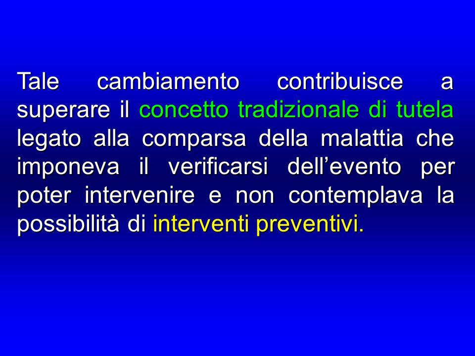 Tale cambiamento contribuisce a superare il concetto tradizionale di tutela legato alla comparsa della malattia che imponeva il verificarsi dell'evento per poter intervenire e non contemplava la possibilità di interventi preventivi.