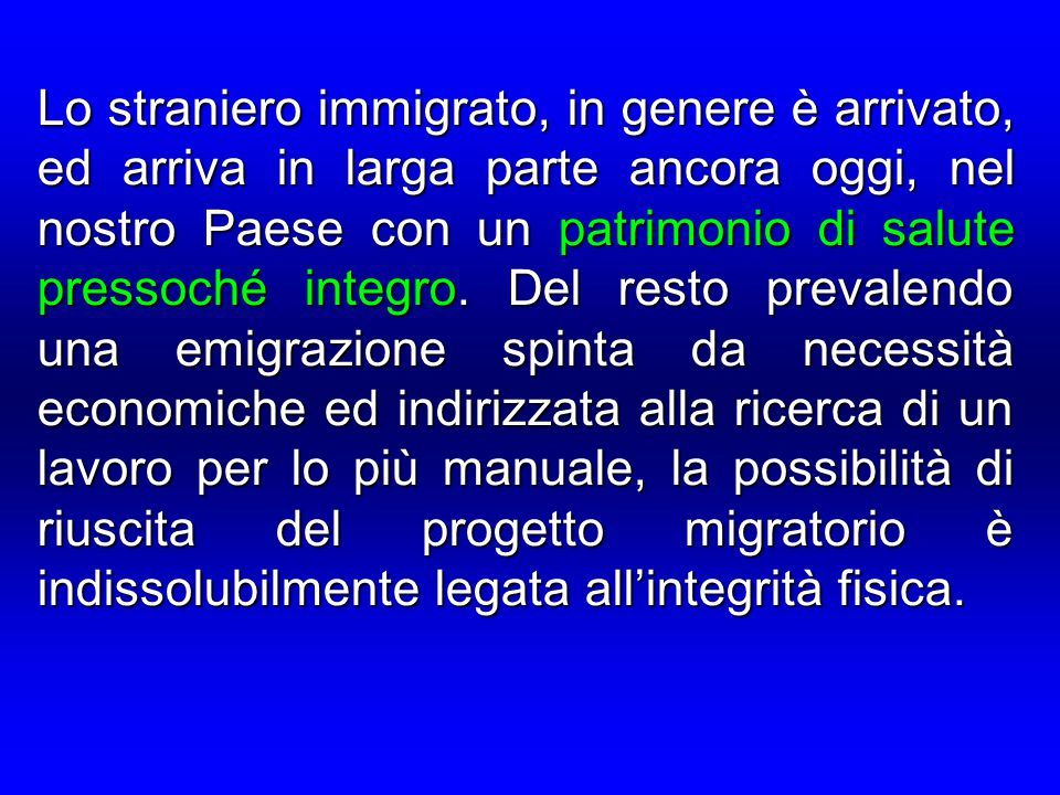 Lo straniero immigrato, in genere è arrivato, ed arriva in larga parte ancora oggi, nel nostro Paese con un patrimonio di salute pressoché integro. De
