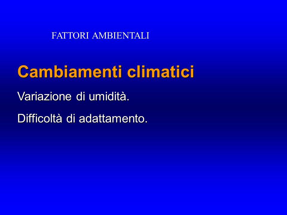 Cambiamenti climatici Variazione di umidità. Difficoltà di adattamento. FATTORI AMBIENTALI