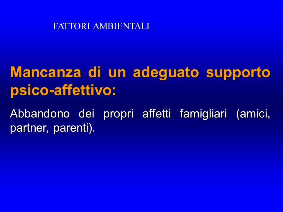 Mancanza di un adeguato supporto psico-affettivo: Abbandono dei propri affetti famigliari (amici, partner, parenti). FATTORI AMBIENTALI