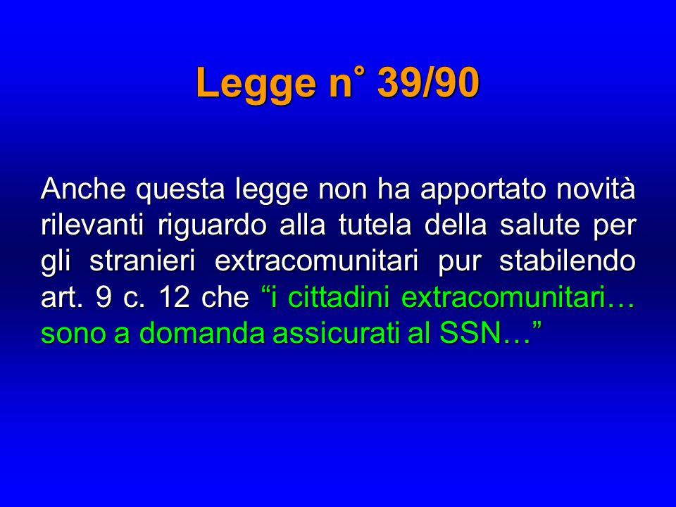 Legge n° 39/90 Anche questa legge non ha apportato novità rilevanti riguardo alla tutela della salute per gli stranieri extracomunitari pur stabilendo