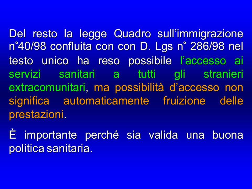 Del resto la legge Quadro sull'immigrazione n°40/98 confluita con con D. Lgs n° 286/98 nel testo unico ha reso possibile l'accesso ai servizi sanitari