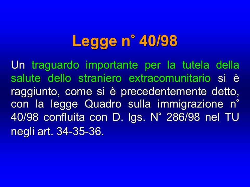 Legge n° 40/98 Un traguardo importante per la tutela della salute dello straniero extracomunitario si è raggiunto, come si è precedentemente detto, con la legge Quadro sulla immigrazione n° 40/98 confluita con D.