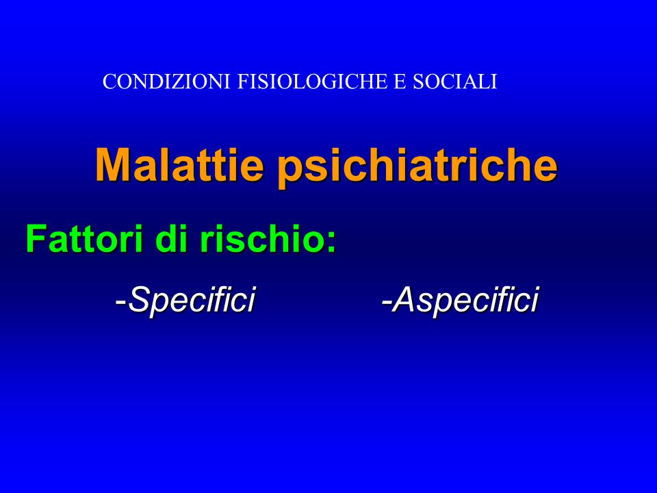 Malattie psichiatriche Fattori di rischio: - Specifici -Aspecifici CONDIZIONI FISIOLOGICHE E SOCIALI