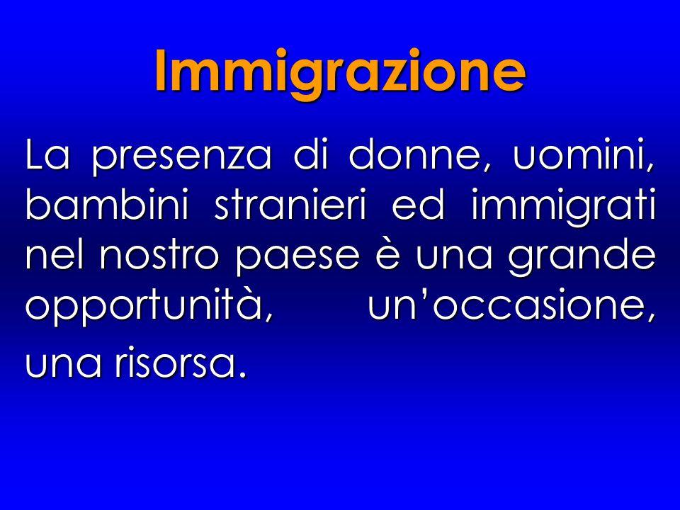 La presenza di donne, uomini, bambini stranieri ed immigrati nel nostro paese è una grande opportunità, un'occasione, una risorsa. Immigrazione