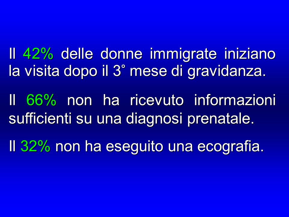 Il 42% delle donne immigrate iniziano la visita dopo il 3° mese di gravidanza. Il 66% non ha ricevuto informazioni sufficienti su una diagnosi prenata