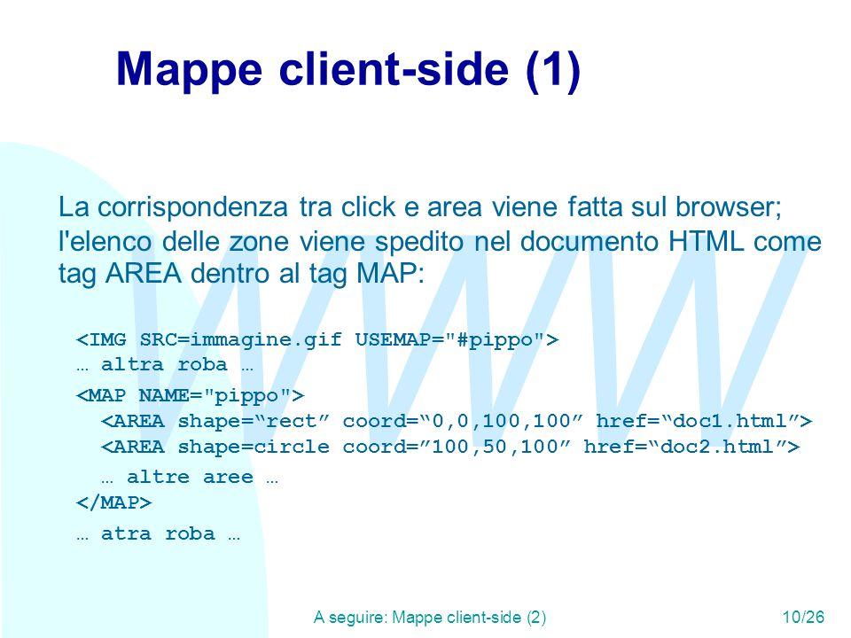 WWW A seguire: Mappe client-side (2)10/26 Mappe client-side (1) La corrispondenza tra click e area viene fatta sul browser; l elenco delle zone viene spedito nel documento HTML come tag AREA dentro al tag MAP: … altra roba … … altre aree … … atra roba …
