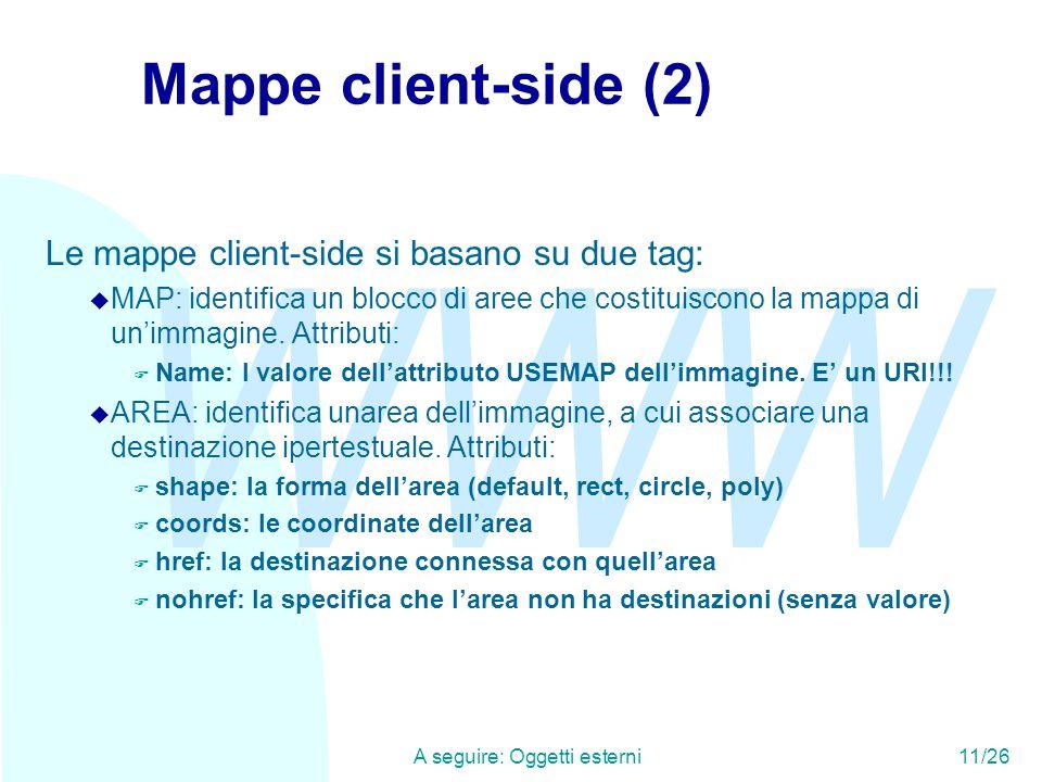 WWW A seguire: Oggetti esterni11/26 Mappe client-side (2) Le mappe client-side si basano su due tag: u MAP: identifica un blocco di aree che costituiscono la mappa di un'immagine.