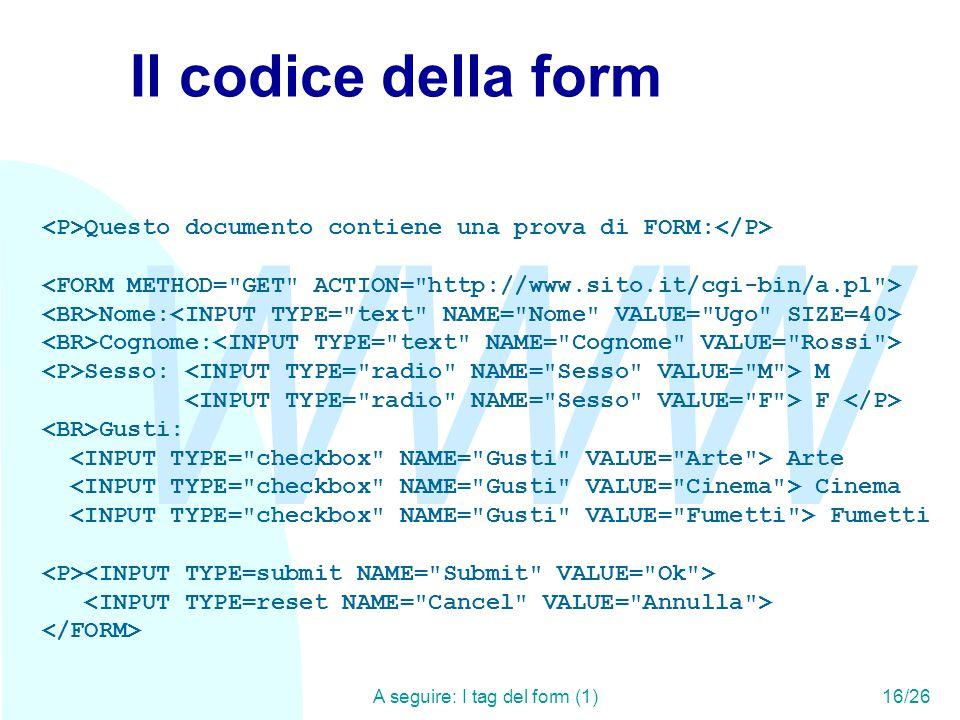 WWW A seguire: I tag del form (1)16/26 Il codice della form Questo documento contiene una prova di FORM: Nome: Cognome: Sesso: M F Gusti: Arte Cinema Fumetti