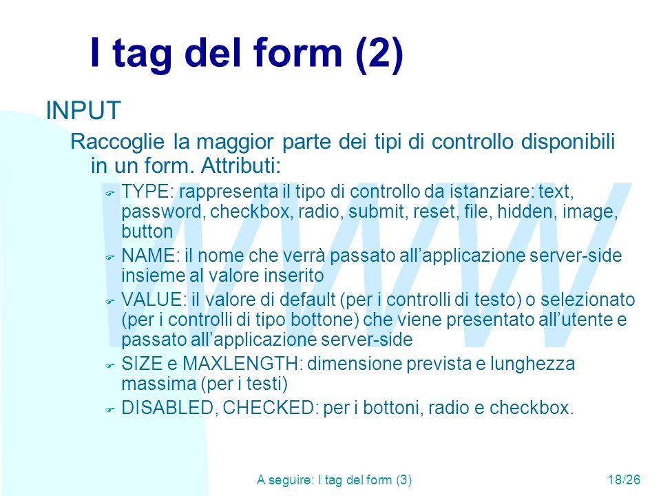 WWW A seguire: I tag del form (3)18/26 I tag del form (2) INPUT Raccoglie la maggior parte dei tipi di controllo disponibili in un form.