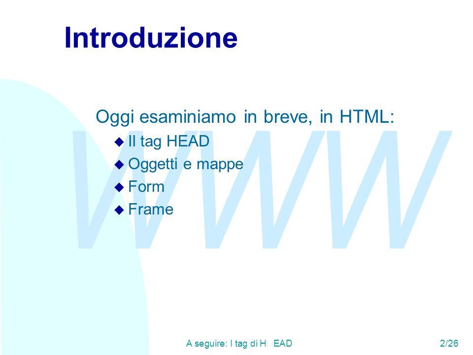 WWW A seguire: I tag di HEAD2/26 Introduzione Oggi esaminiamo in breve, in HTML: u Il tag HEAD u Oggetti e mappe u Form u Frame