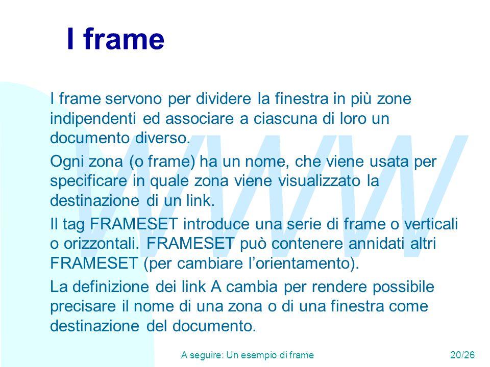 WWW A seguire: Un esempio di frame20/26 I frame I frame servono per dividere la finestra in più zone indipendenti ed associare a ciascuna di loro un documento diverso.