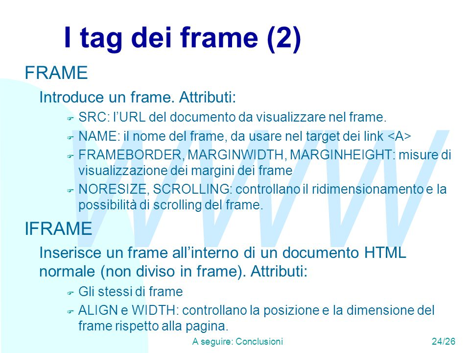 WWW A seguire: Conclusioni24/26 I tag dei frame (2) FRAME Introduce un frame. Attributi: F SRC: l'URL del documento da visualizzare nel frame. F NAME: