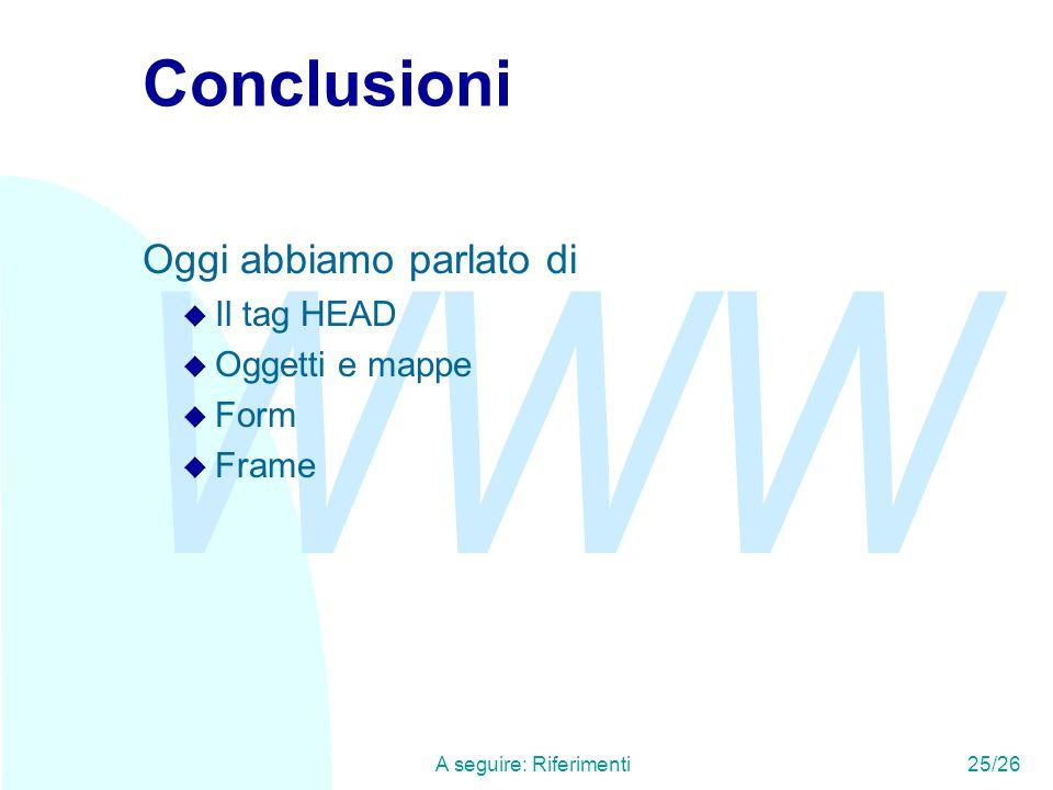 WWW A seguire: Riferimenti25/26 Conclusioni Oggi abbiamo parlato di u Il tag HEAD u Oggetti e mappe u Form u Frame