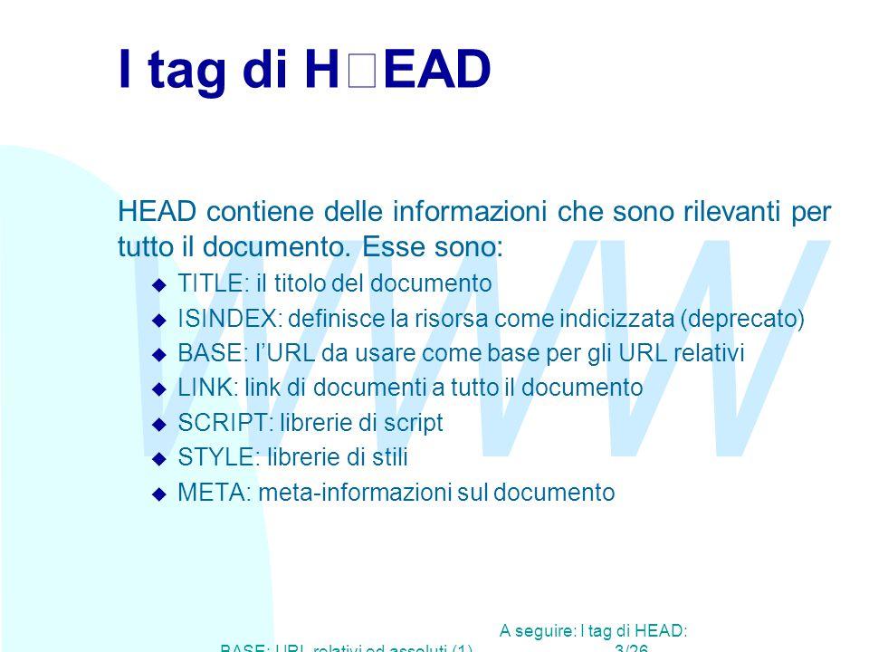 WWW A seguire: I tag di HEAD: BASE: URL relativi ed assoluti (1)3/26 I tag di HEAD HEAD contiene delle informazioni che sono rilevanti per tutto il documento.