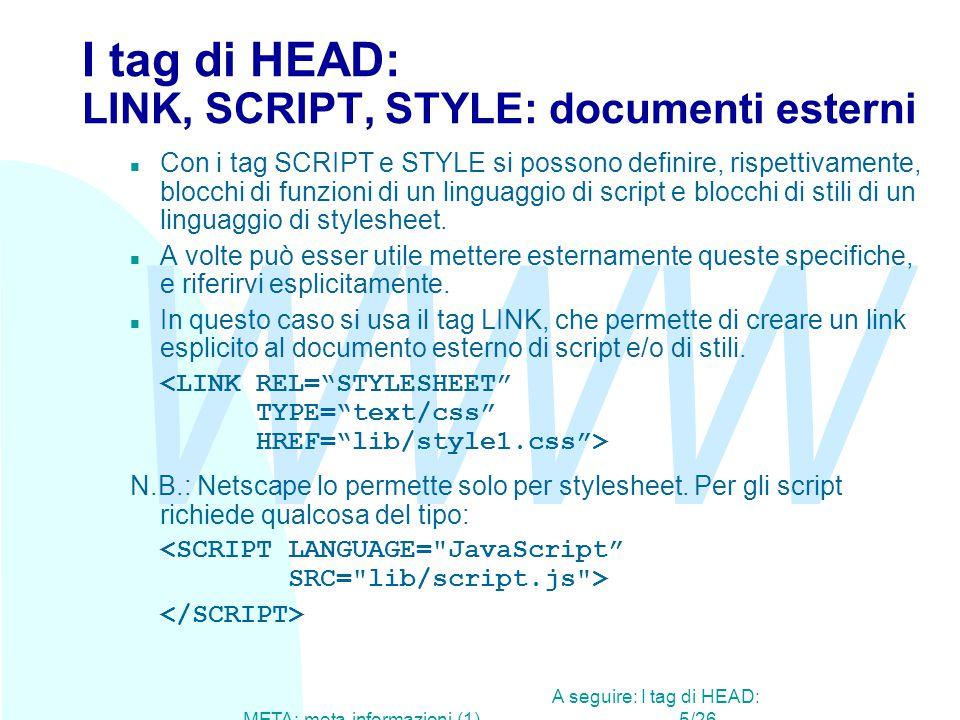 WWW A seguire: I tag di HEAD: META: meta-informazioni (1)5/26 I tag di HEAD: LINK, SCRIPT, STYLE: documenti esterni n Con i tag SCRIPT e STYLE si possono definire, rispettivamente, blocchi di funzioni di un linguaggio di script e blocchi di stili di un linguaggio di stylesheet.