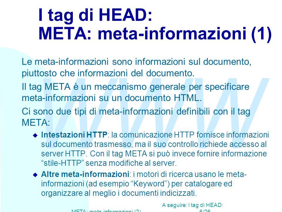 WWW A seguire: I tag di HEAD: META: meta-informazioni (2)6/26 I tag di HEAD: META: meta-informazioni (1) Le meta-informazioni sono informazioni sul documento, piuttosto che informazioni del documento.